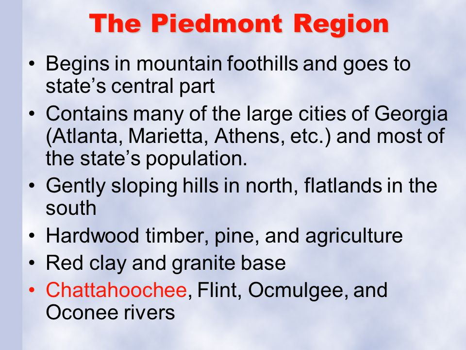 The Piedmont Region Begins in mountain foothills and goes to state's central part Contains many of the large cities of Georgia (Atlanta, Marietta, Ath