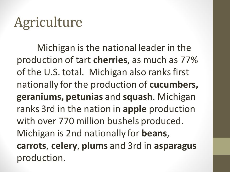 Agriculture Michigan is the national leader in the production of tart cherries, as much as 77% of the U.S.