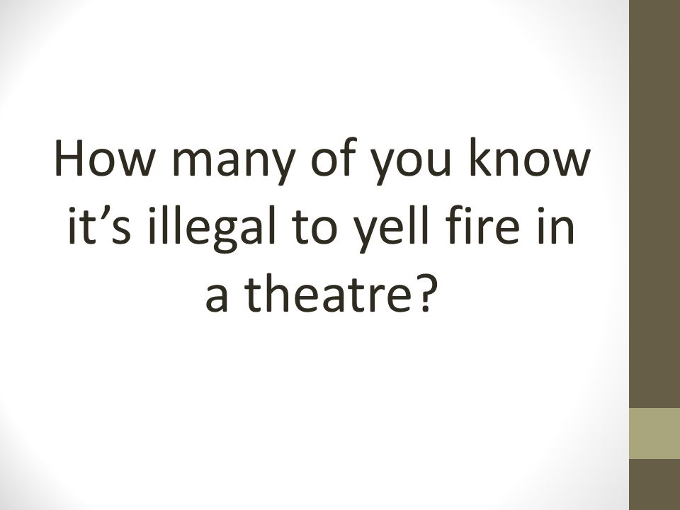How many of you know it's illegal to yell fire in a theatre