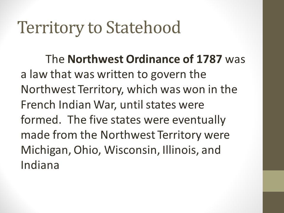 Territory to Statehood The Northwest Ordinance of 1787 was a law that was written to govern the Northwest Territory, which was won in the French Indian War, until states were formed.