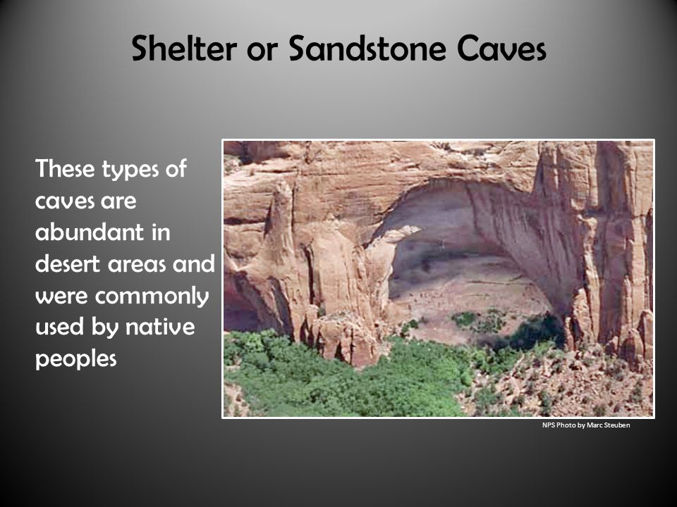 Shelter or Sandstone Caves These types of caves are abundant in desert areas and were commonly used by native peoples NPS Photo by Marc Steuben