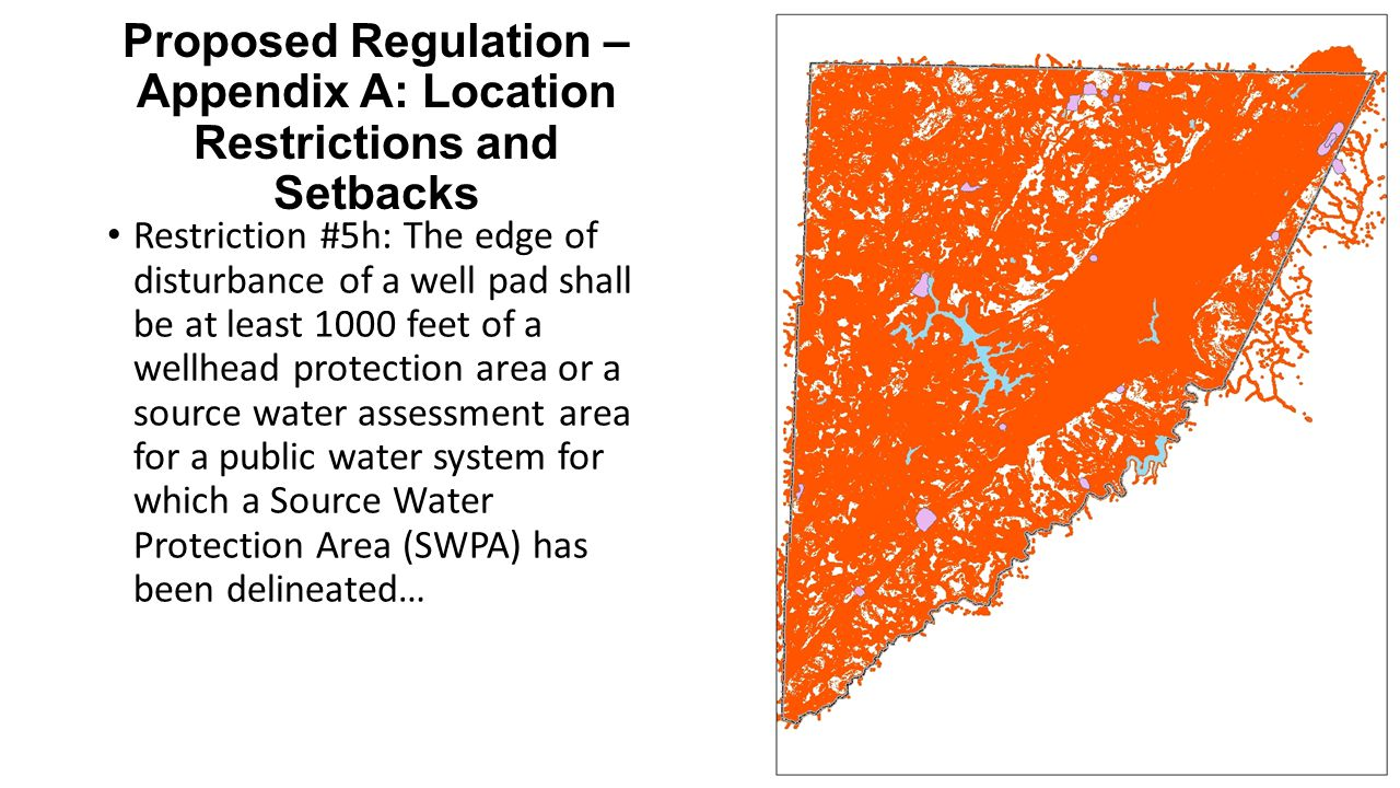 Proposed Regulation – Appendix A: Location Restrictions and Setbacks Restriction #5h: The edge of disturbance of a well pad shall be at least 1000 feet of a wellhead protection area or a source water assessment area for a public water system for which a Source Water Protection Area (SWPA) has been delineated…
