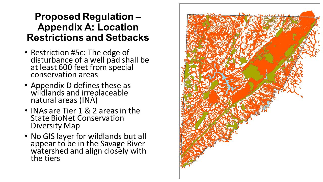 Proposed Regulation – Appendix A: Location Restrictions and Setbacks Restriction #5c: The edge of disturbance of a well pad shall be at least 600 feet from special conservation areas Appendix D defines these as wildlands and irreplaceable natural areas (INA) INAs are Tier 1 & 2 areas in the State BioNet Conservation Diversity Map No GIS layer for wildlands but all appear to be in the Savage River watershed and align closely with the tiers