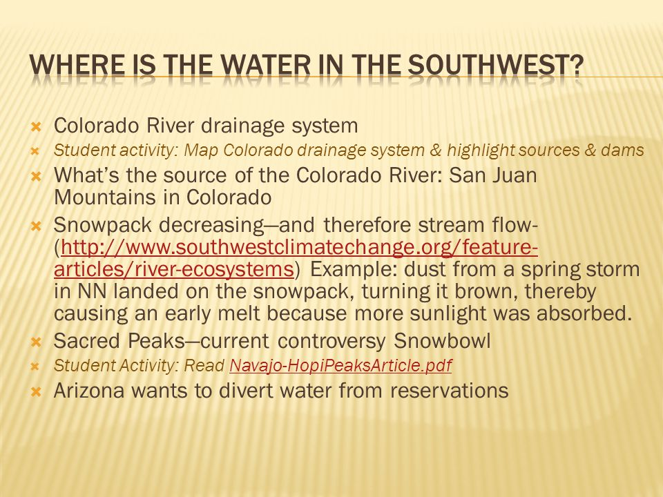  Colorado River drainage system  Student activity: Map Colorado drainage system & highlight sources & dams  What's the source of the Colorado River: San Juan Mountains in Colorado  Snowpack decreasing—and therefore stream flow- (http://www.southwestclimatechange.org/feature- articles/river-ecosystems) Example: dust from a spring storm in NN landed on the snowpack, turning it brown, thereby causing an early melt because more sunlight was absorbed.http://www.southwestclimatechange.org/feature- articles/river-ecosystems  Sacred Peaks—current controversy Snowbowl  Student Activity: Read Navajo-HopiPeaksArticle.pdfNavajo-HopiPeaksArticle.pdf  Arizona wants to divert water from reservations