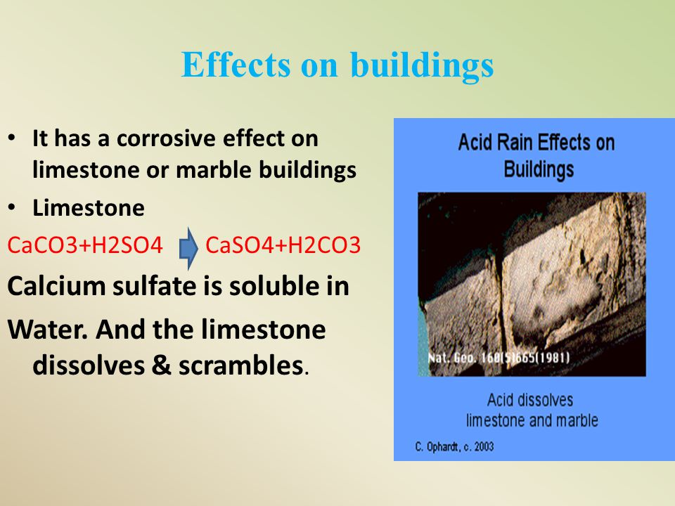 Effects on buildings It has a corrosive effect on limestone or marble buildings Limestone CaCO3+H2SO4 CaSO4+H2CO3 Calcium sulfate is soluble in Water.