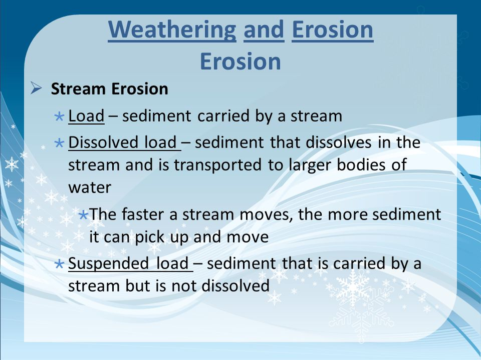 Weathering and Erosion Erosion  Stream Erosion  Load – sediment carried by a stream  Dissolved load – sediment that dissolves in the stream and is transported to larger bodies of water  The faster a stream moves, the more sediment it can pick up and move  Suspended load – sediment that is carried by a stream but is not dissolved