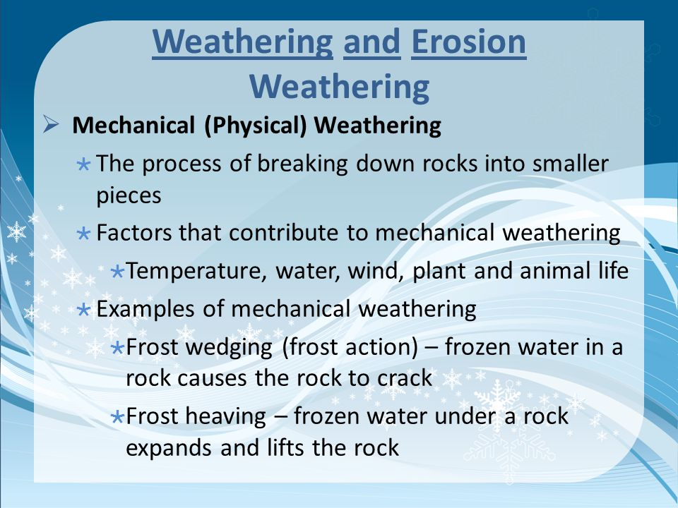 Weathering and Erosion Weathering  Mechanical (Physical) Weathering  The process of breaking down rocks into smaller pieces  Factors that contribute to mechanical weathering  Temperature, water, wind, plant and animal life  Examples of mechanical weathering  Frost wedging (frost action) – frozen water in a rock causes the rock to crack  Frost heaving – frozen water under a rock expands and lifts the rock