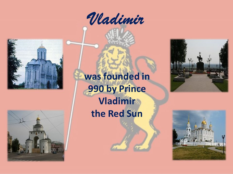 Vladimir was founded in 990 by Prince Vladimir the Red Sun
