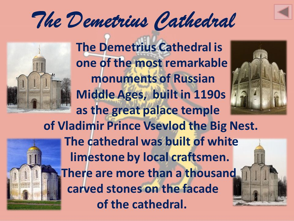 The Demetrius Cathedral The Demetrius Cathedral is one of the most remarkable monuments of Russian Middle Ages, built in 1190s as the great palace temple of Vladimir Prince Vsevlod the Big Nest.