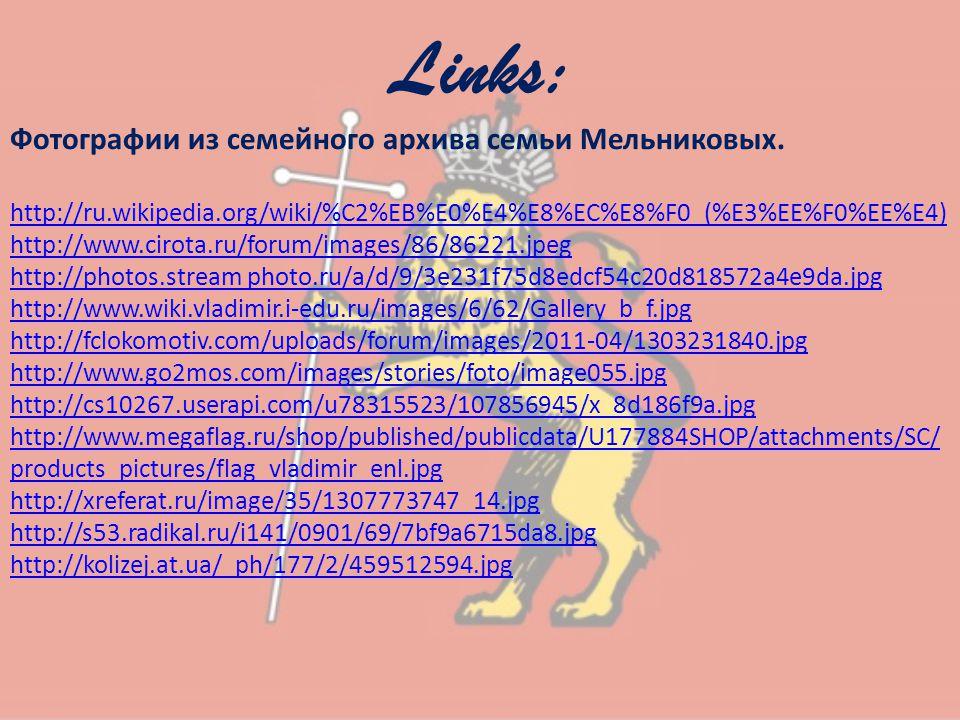 Links: Фотографии из семейного архива семьи Мельниковых. http://ru.wikipedia.org/wiki/%C2%EB%E0%E4%E8%EC%E8%F0_(%E3%EE%F0%EE%E4) http://www.cirota.ru/