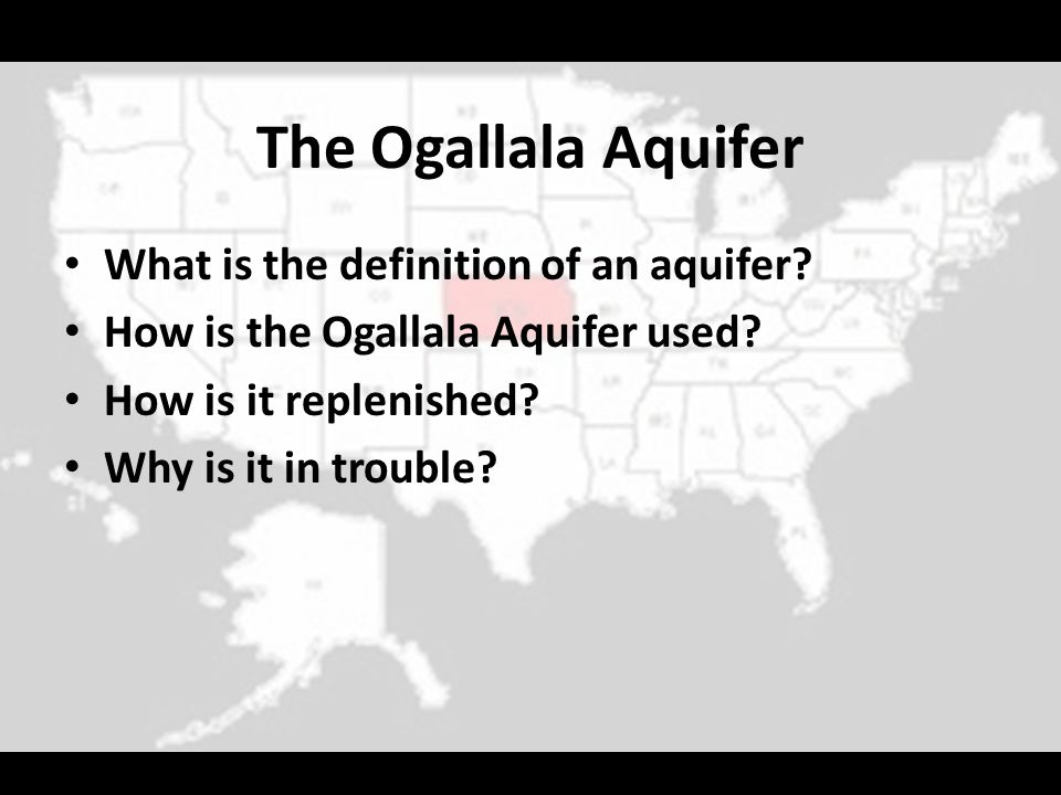 The Ogallala Aquifer What is the definition of an aquifer? How is the Ogallala Aquifer used? How is it replenished? Why is it in trouble?