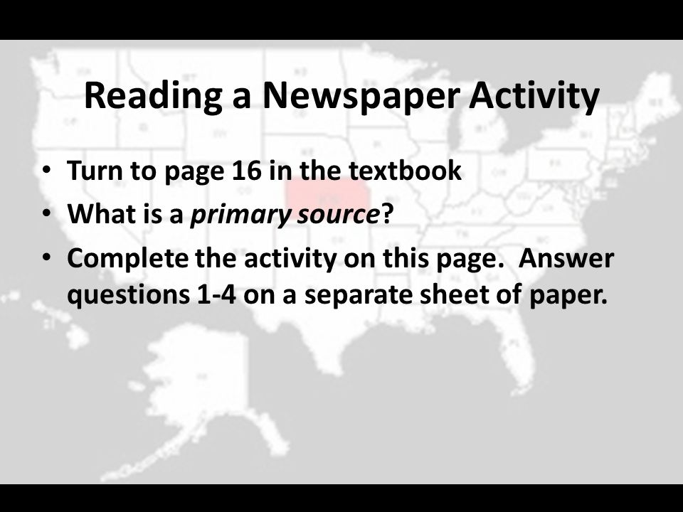 Reading a Newspaper Activity Turn to page 16 in the textbook What is a primary source? Complete the activity on this page. Answer questions 1-4 on a s
