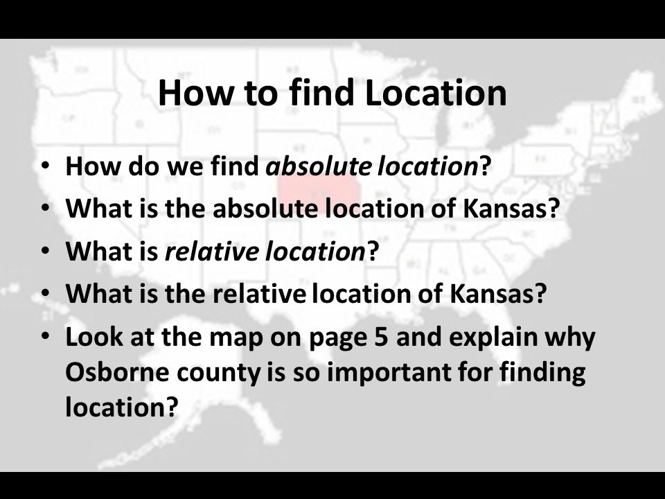 How to find Location How do we find absolute location? What is the absolute location of Kansas? What is relative location? What is the relative locati