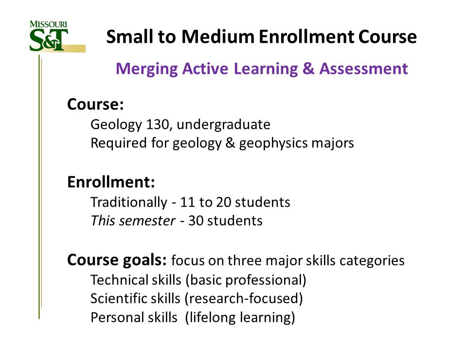 Small to Medium Enrollment Course Merging Active Learning & Assessment Course: Geology 130, undergraduate Required for geology & geophysics majors Enr