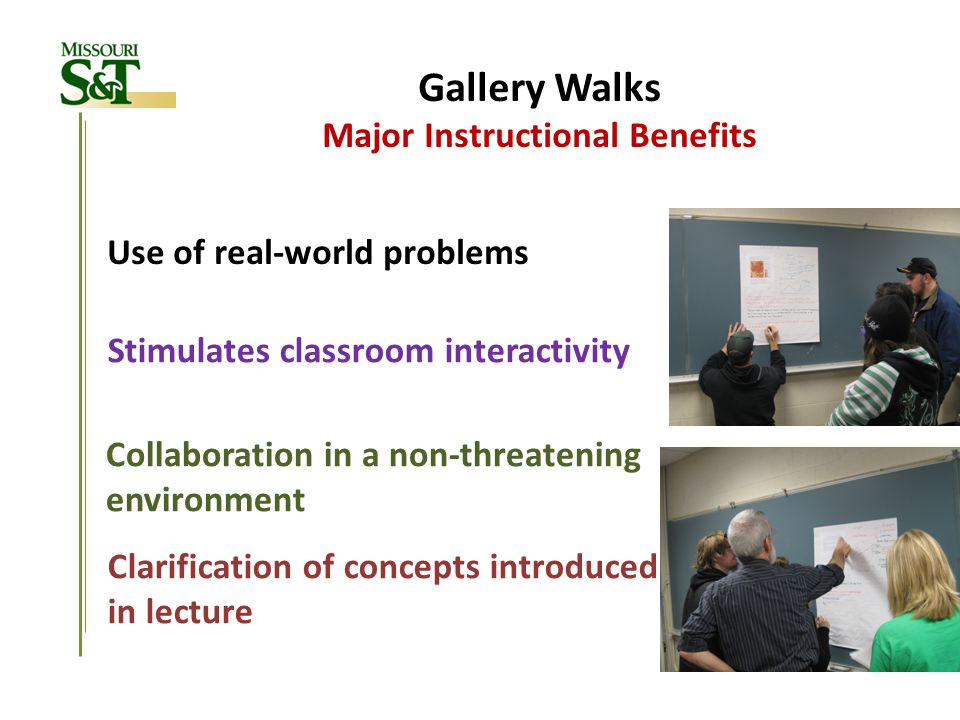 Gallery Walks Major Instructional Benefits Use of real-world problems Stimulates classroom interactivity Collaboration in a non-threatening environmen