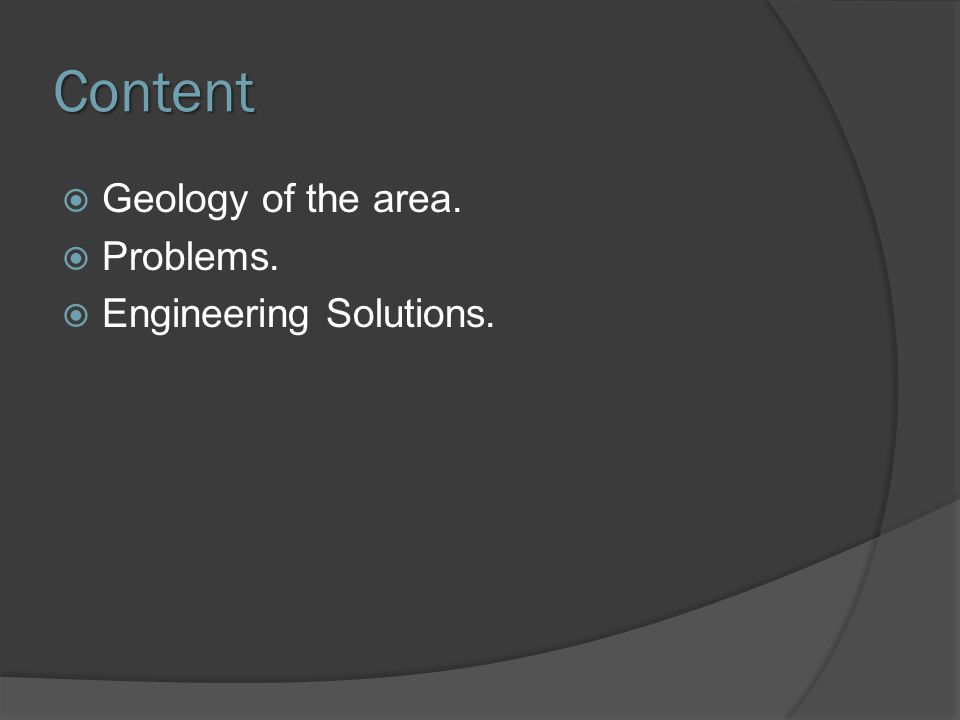 Content  Geology of the area.  Problems.  Engineering Solutions.