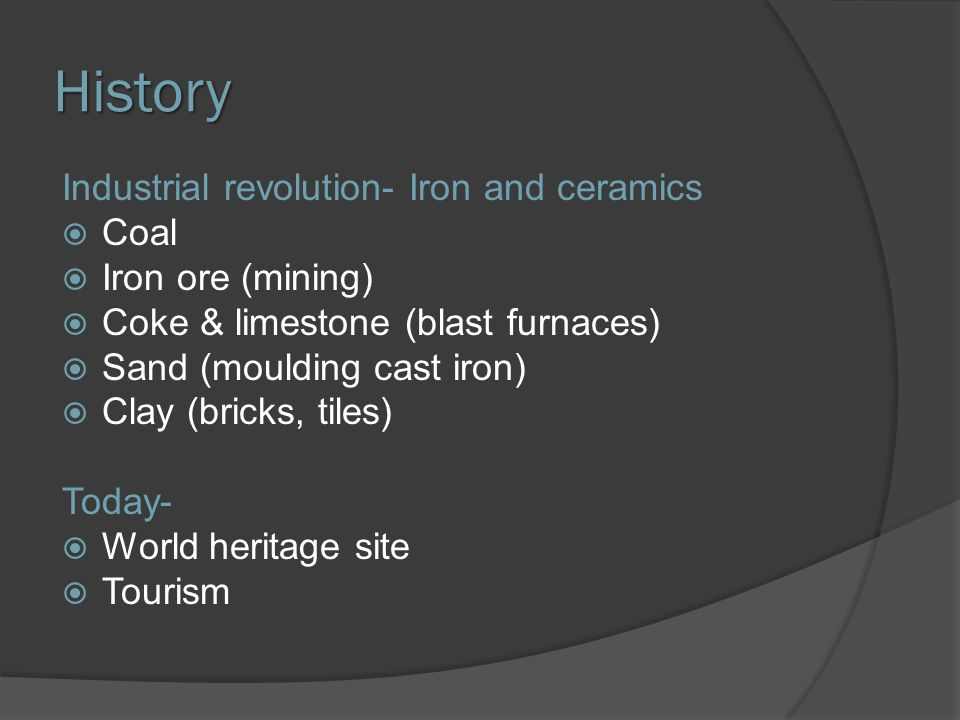 History Industrial revolution- Iron and ceramics  Coal  Iron ore (mining)  Coke & limestone (blast furnaces)  Sand (moulding cast iron)  Clay (bricks, tiles) Today-  World heritage site  Tourism