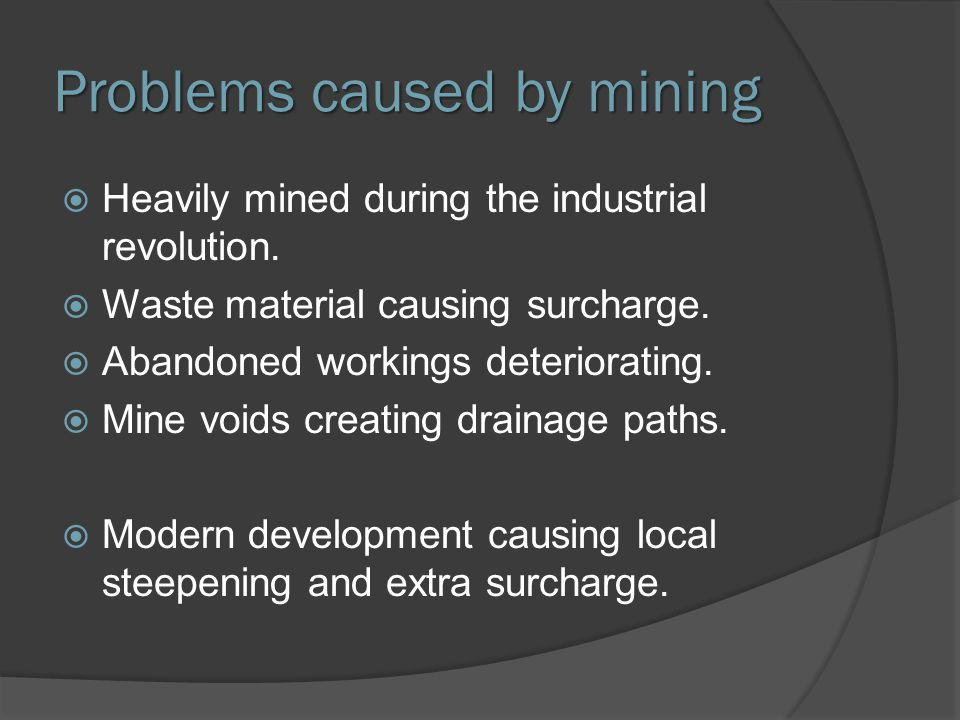 Problems caused by mining  Heavily mined during the industrial revolution.