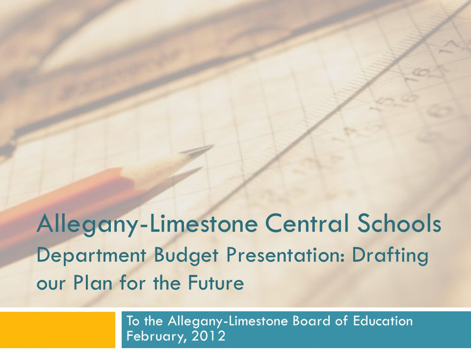 Allegany-Limestone Central Schools Department Budget Presentation: Drafting our Plan for the Future To the Allegany-Limestone Board of Education February, 2012