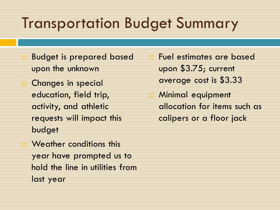 Transportation Budget Summary  Budget is prepared based upon the unknown  Changes in special education, field trip, activity, and athletic requests will impact this budget  Weather conditions this year have prompted us to hold the line in utilities from last year  Fuel estimates are based upon $3.75; current average cost is $3.33  Minimal equipment allocation for items such as calipers or a floor jack