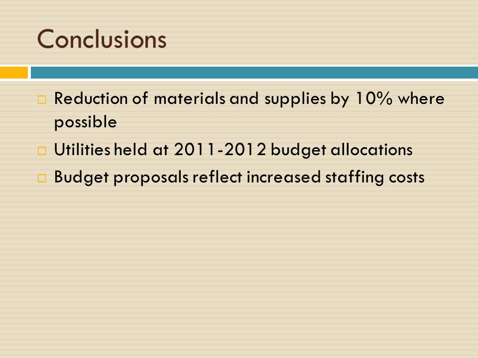 Conclusions  Reduction of materials and supplies by 10% where possible  Utilities held at 2011-2012 budget allocations  Budget proposals reflect increased staffing costs