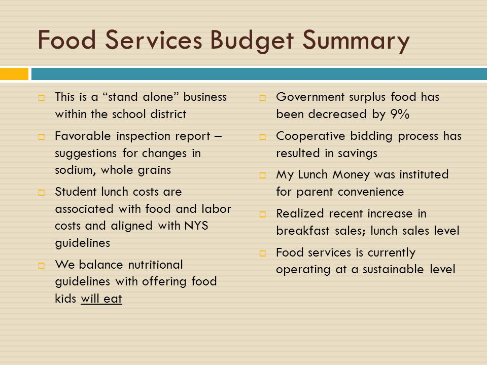 Food Services Budget Summary  This is a stand alone business within the school district  Favorable inspection report – suggestions for changes in sodium, whole grains  Student lunch costs are associated with food and labor costs and aligned with NYS guidelines  We balance nutritional guidelines with offering food kids will eat  Government surplus food has been decreased by 9%  Cooperative bidding process has resulted in savings  My Lunch Money was instituted for parent convenience  Realized recent increase in breakfast sales; lunch sales level  Food services is currently operating at a sustainable level