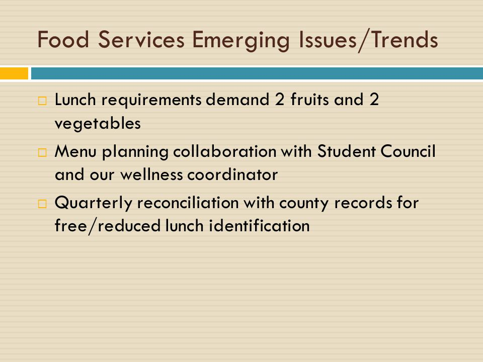 Food Services Emerging Issues/Trends  Lunch requirements demand 2 fruits and 2 vegetables  Menu planning collaboration with Student Council and our wellness coordinator  Quarterly reconciliation with county records for free/reduced lunch identification