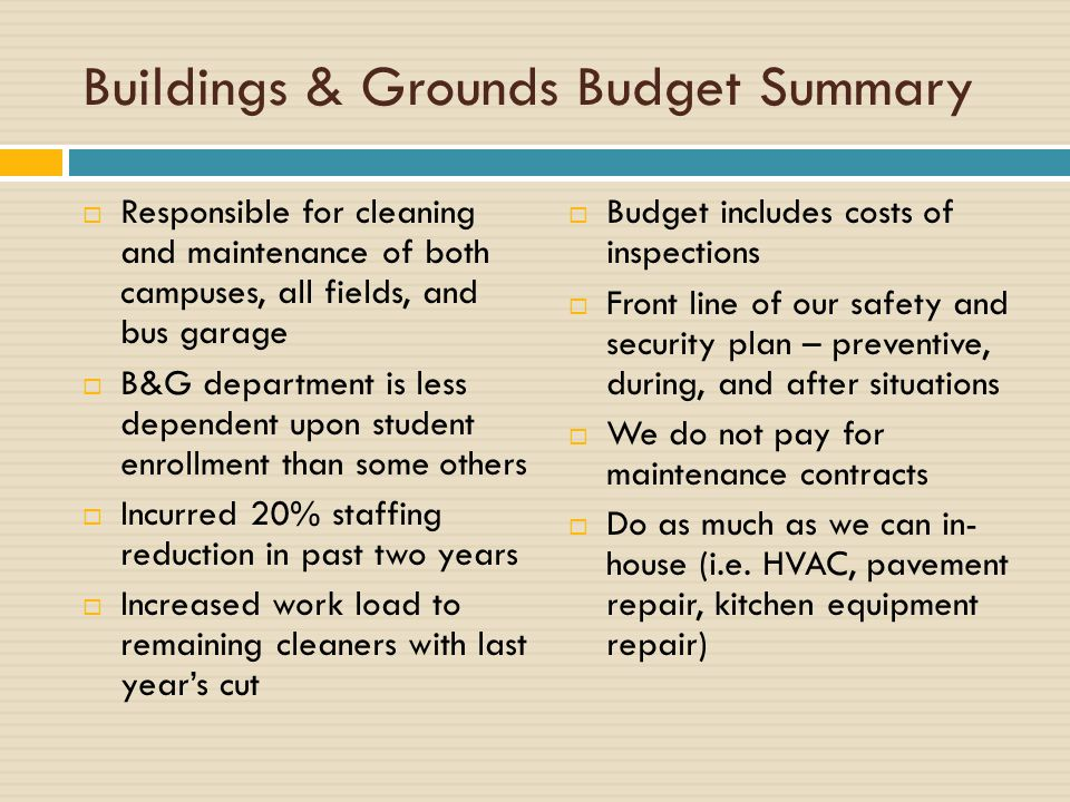 Buildings & Grounds Budget Summary  Responsible for cleaning and maintenance of both campuses, all fields, and bus garage  B&G department is less dependent upon student enrollment than some others  Incurred 20% staffing reduction in past two years  Increased work load to remaining cleaners with last year's cut  Budget includes costs of inspections  Front line of our safety and security plan – preventive, during, and after situations  We do not pay for maintenance contracts  Do as much as we can in- house (i.e.
