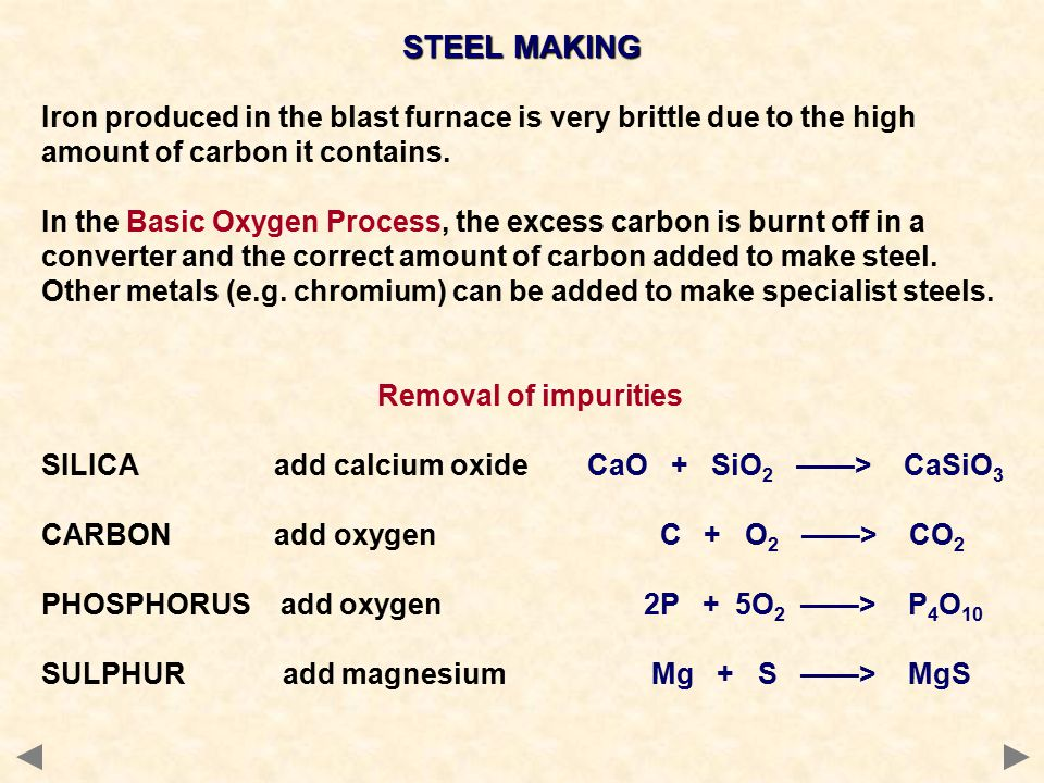 STEEL MAKING Iron produced in the blast furnace is very brittle due to the high amount of carbon it contains. In the Basic Oxygen Process, the excess