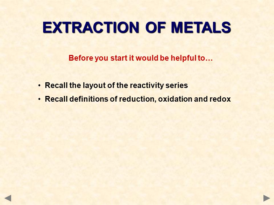Before you start it would be helpful to… Recall the layout of the reactivity series Recall definitions of reduction, oxidation and redox EXTRACTION OF