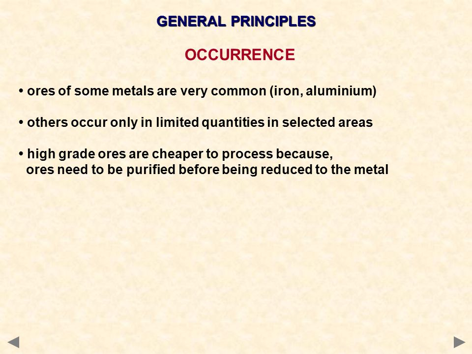 GENERAL PRINCIPLES OCCURRENCE ores of some metals are very common (iron, aluminium) others occur only in limited quantities in selected areas high gra