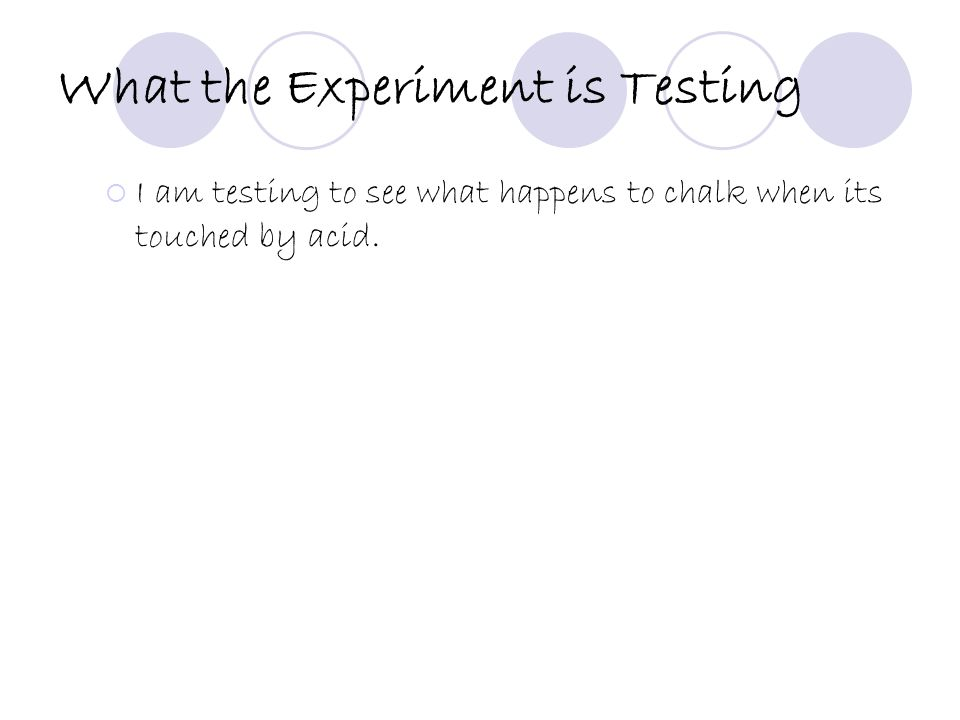 What the Experiment is Testing  I am testing to see what happens to chalk when its touched by acid.