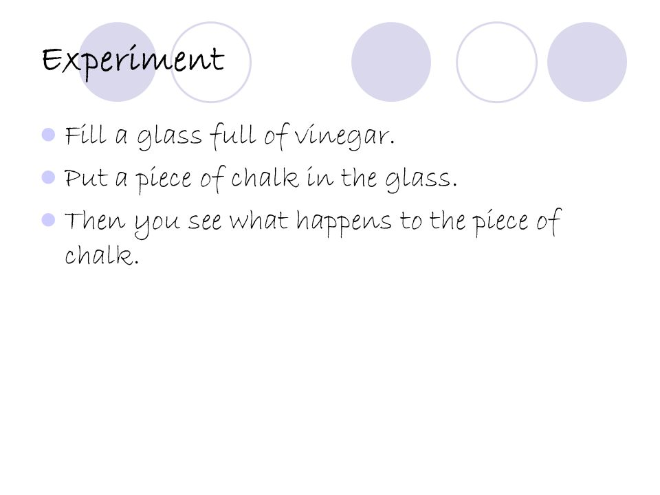 Experiment Fill a glass full of vinegar. Put a piece of chalk in the glass.