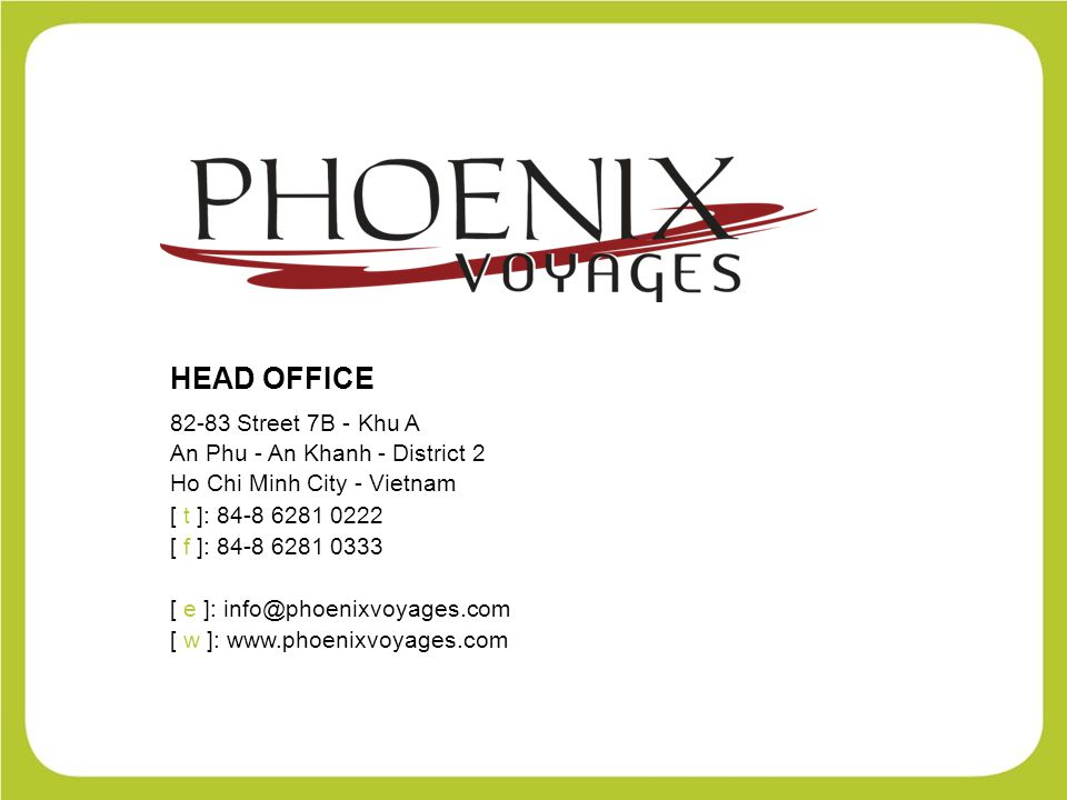 HEAD OFFICE 82-83 Street 7B - Khu A An Phu - An Khanh - District 2 Ho Chi Minh City - Vietnam [ t ]: 84-8 6281 0222 [ f ]: 84-8 6281 0333 [ e ]: info@phoenixvoyages.com [ w ]: www.phoenixvoyages.com