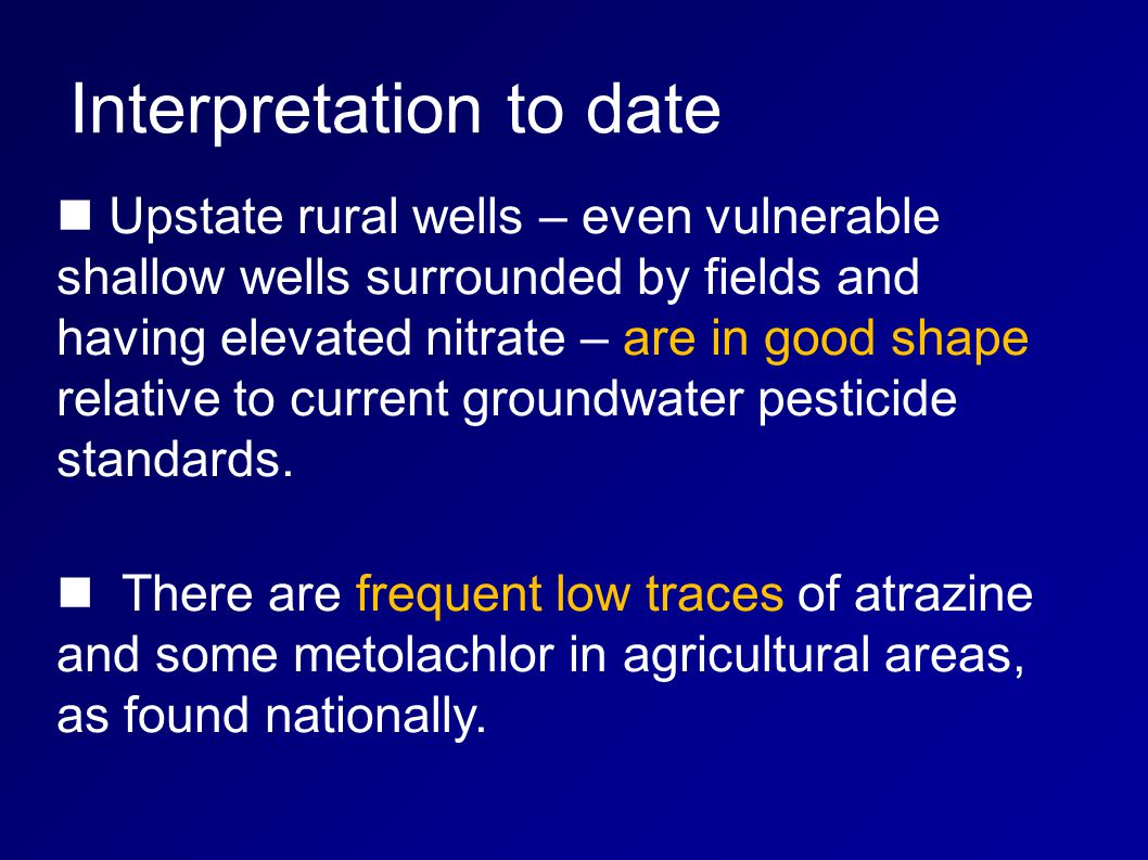 Interpretation to date Upstate rural wells – even vulnerable shallow wells surrounded by fields and having elevated nitrate – are in good shape relative to current groundwater pesticide standards.