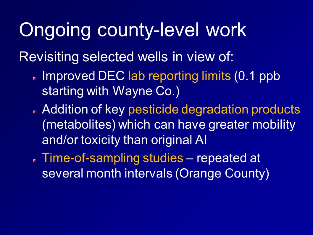 Ongoing county-level work Revisiting selected wells in view of: Improved DEC lab reporting limits (0.1 ppb starting with Wayne Co.) Addition of key pesticide degradation products (metabolites) which can have greater mobility and/or toxicity than original AI Time-of-sampling studies – repeated at several month intervals (Orange County)