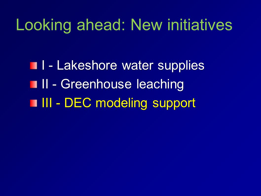 Looking ahead: New initiatives I - Lakeshore water supplies I - Lakeshore water supplies II - Greenhouse leaching II - Greenhouse leaching III - DEC modeling support III - DEC modeling support