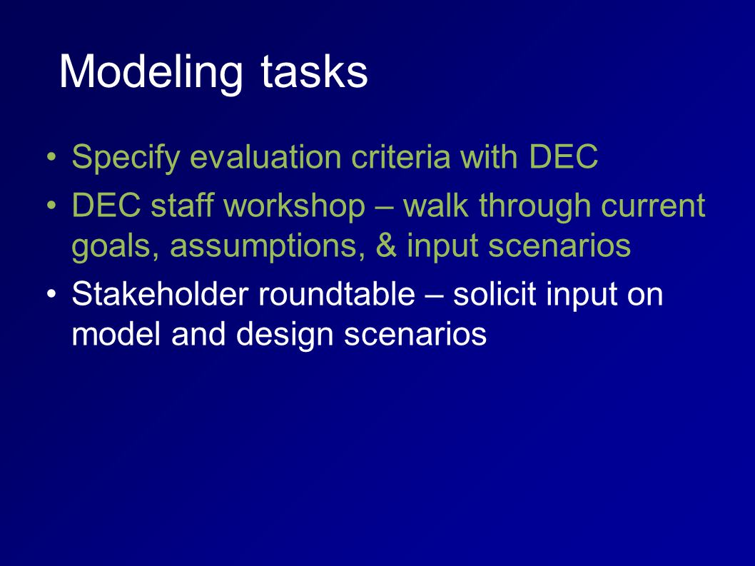 Modeling tasks Specify evaluation criteria with DEC DEC staff workshop – walk through current goals, assumptions, & input scenarios Stakeholder roundtable – solicit input on model and design scenarios
