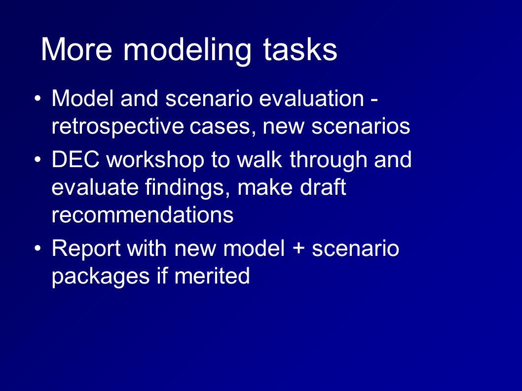 Model and scenario evaluation - retrospective cases, new scenarios DEC workshop to walk through and evaluate findings, make draft recommendations Report with new model + scenario packages if merited More modeling tasks