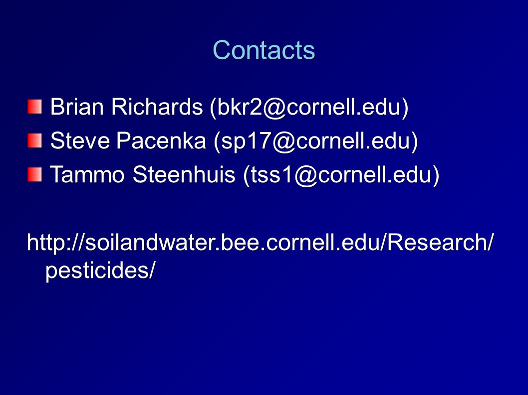 Contacts Brian Richards (bkr2@cornell.edu)‏ Brian Richards (bkr2@cornell.edu)‏ Steve Pacenka (sp17@cornell.edu) Steve Pacenka (sp17@cornell.edu) Tammo Steenhuis (tss1@cornell.edu)‏ Tammo Steenhuis (tss1@cornell.edu)‏ http://soilandwater.bee.cornell.edu/Research/ pesticides/‏