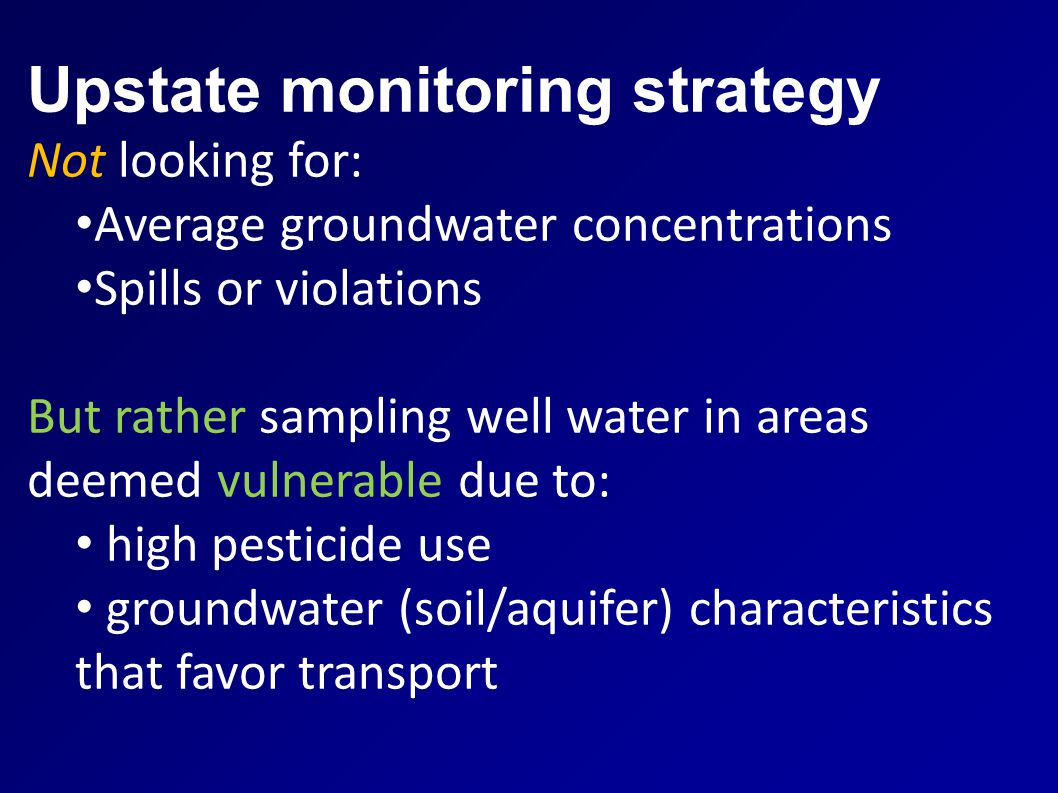 Upstate monitoring strategy Not looking for: Average groundwater concentrations Spills or violations But rather sampling well water in areas deemed vulnerable due to: high pesticide use groundwater (soil/aquifer) characteristics that favor transport