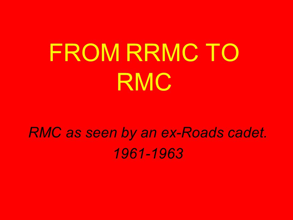 FROM RRMC TO RMC RMC as seen by an ex-Roads cadet. 1961-1963