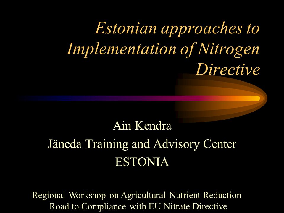 Estonian approaches to Implementation of Nitrogen Directive Ain Kendra Jäneda Training and Advisory Center ESTONIA Regional Workshop on Agricultural Nutrient Reduction Road to Compliance with EU Nitrate Directive