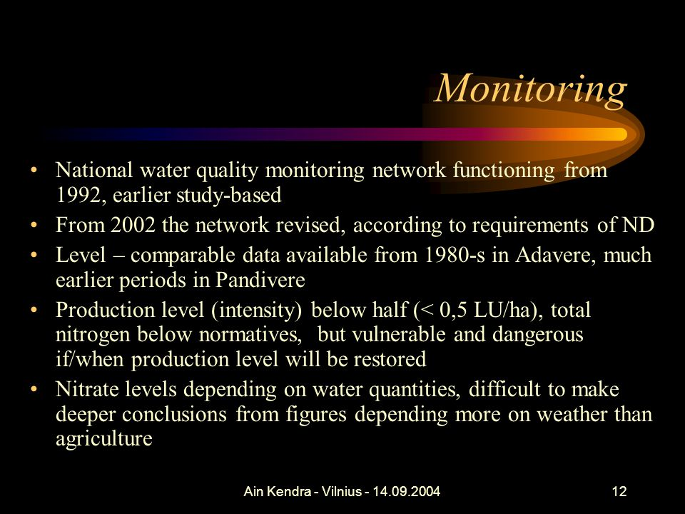 Ain Kendra - Vilnius - 14.09.200412 Monitoring National water quality monitoring network functioning from 1992, earlier study-based From 2002 the network revised, according to requirements of ND Level – comparable data available from 1980-s in Adavere, much earlier periods in Pandivere Production level (intensity) below half (< 0,5 LU/ha), total nitrogen below normatives, but vulnerable and dangerous if/when production level will be restored Nitrate levels depending on water quantities, difficult to make deeper conclusions from figures depending more on weather than agriculture