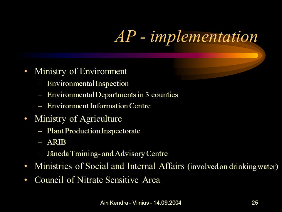 Ain Kendra - Vilnius - 14.09.200425 AP - implementation Ministry of Environment –Environmental Inspection –Environmental Departments in 3 counties –Environment Information Centre Ministry of Agriculture –Plant Production Inspectorate –ARIB –Jäneda Training- and Advisory Centre Ministries of Social and Internal Affairs (involved on drinking water) Council of Nitrate Sensitive Area