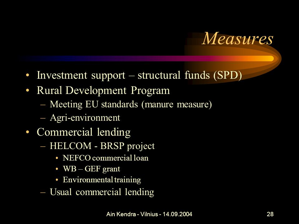 Ain Kendra - Vilnius - 14.09.200428 Measures Investment support – structural funds (SPD) Rural Development Program –Meeting EU standards (manure measure) –Agri-environment Commercial lending –HELCOM - BRSP project NEFCO commercial loan WB – GEF grant Environmental training –Usual commercial lending