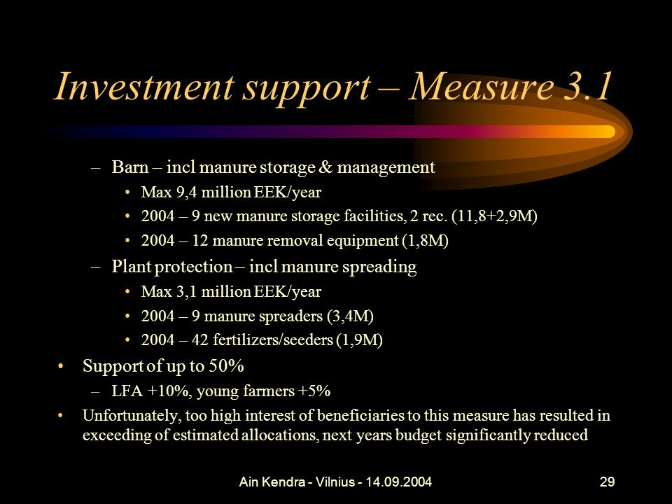 Ain Kendra - Vilnius - 14.09.200429 Investment support – Measure 3.1 –Barn – incl manure storage & management Max 9,4 million EEK/year 2004 – 9 new ma