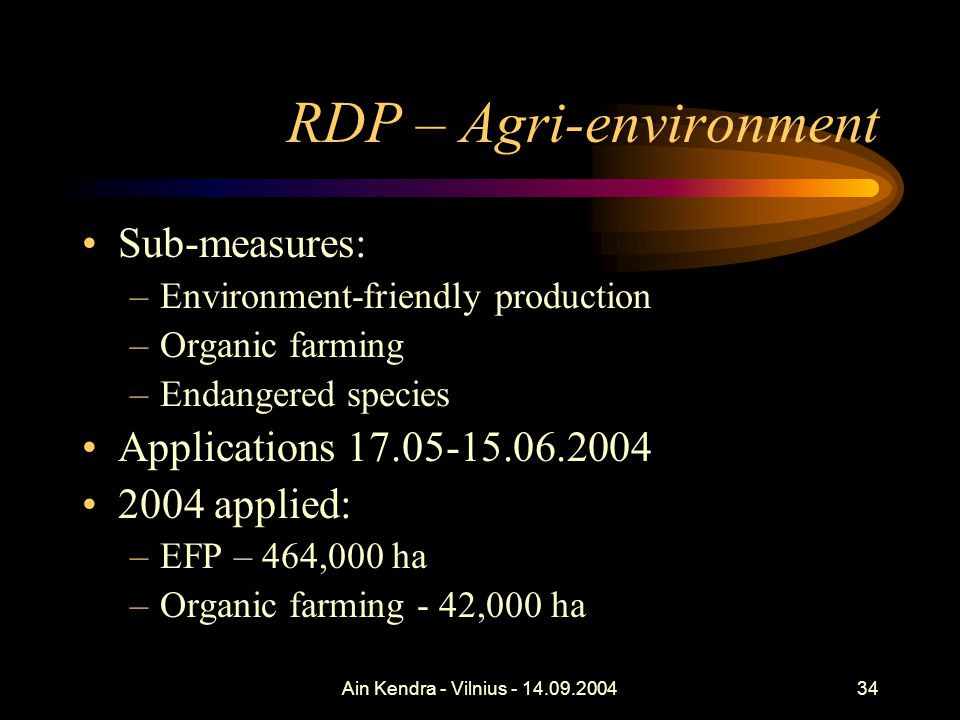 Ain Kendra - Vilnius - 14.09.200434 RDP – Agri-environment Sub-measures: –Environment-friendly production –Organic farming –Endangered species Applications 17.05-15.06.2004 2004 applied: –EFP – 464,000 ha –Organic farming - 42,000 ha