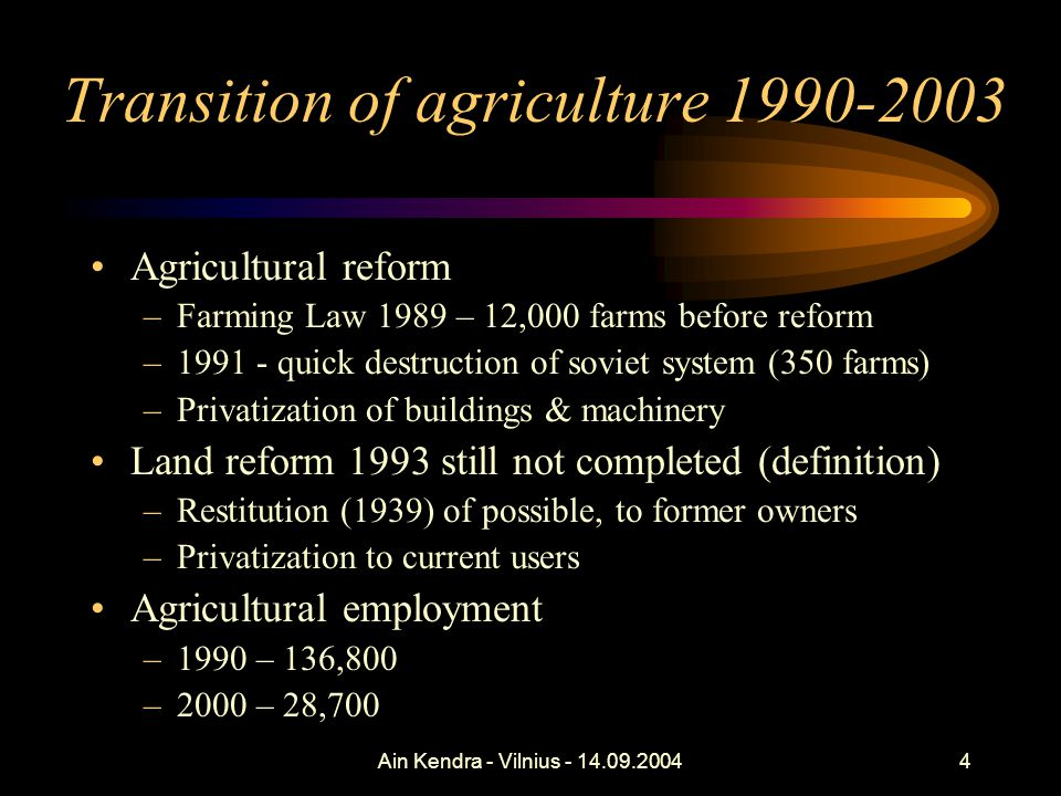 Ain Kendra - Vilnius - 14.09.20044 Transition of agriculture 1990-2003 Agricultural reform –Farming Law 1989 – 12,000 farms before reform –1991 - quick destruction of soviet system (350 farms) –Privatization of buildings & machinery Land reform 1993 still not completed (definition) –Restitution (1939) of possible, to former owners –Privatization to current users Agricultural employment –1990 – 136,800 –2000 – 28,700