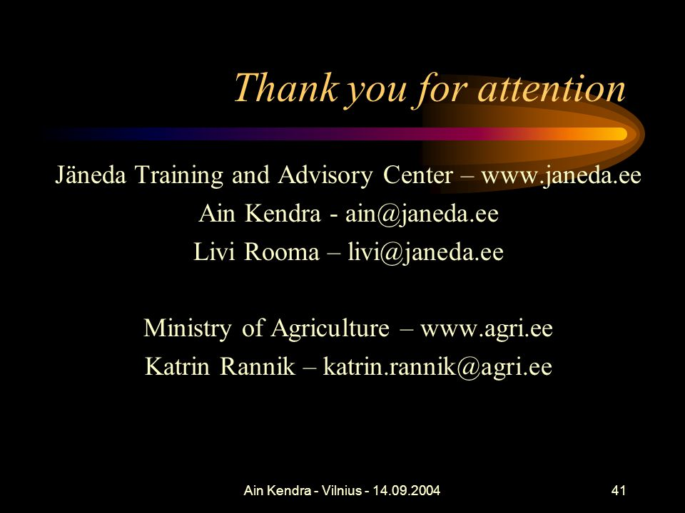 Ain Kendra - Vilnius - 14.09.200441 Thank you for attention Jäneda Training and Advisory Center – www.janeda.ee Ain Kendra - ain@janeda.ee Livi Rooma – livi@janeda.ee Ministry of Agriculture – www.agri.ee Katrin Rannik – katrin.rannik@agri.ee